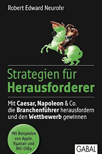 Strategien für Herausforderer: Mit Caesar, Napoleon & Co. Die Branchenführer herausfordern und den Wettbewerb gewinnen (Dein Business)