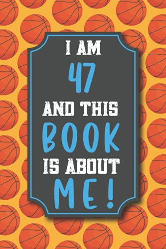 Basketball Journal Notebook: I am 47 and This Book is about ME!: Customized basket ball Notebook & Sketchbook for 47 years old Women & Men, For Write ... And Thanksgiving Gift For Basketball Lovers