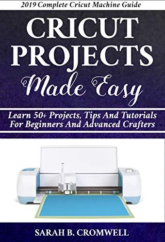 Cricut Projects Made Easy: Learn 50+ Projects,Tips and Tutorials for Beginners and Advanced Crafters (2019 Complete Beginners Cricut Explore Air 2 Machine Guide ) (English Edition)