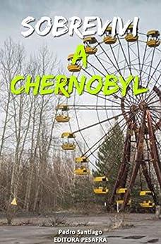 Sobrevivi a Chernobyl: A história real do maior desastre nuclear da história contada por quem trabalhou nele por [Pedro Santiago]