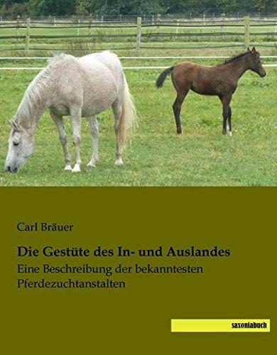 Die Gestuete des In- und Auslandes: Eine Beschreibung der bekanntesten Pferdezuchtanstalten