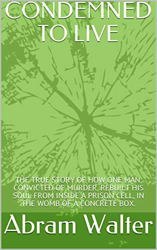 CONDEMNED TO LIVE: THE TRUE STORY OF HOW ONE MAN, CONVICTED OF MURDER, REBUILT HIS SOUL FROM INSIDE A PRISON CELL, IN THE WOMB OF A CONCRETE BOX. (Book One) (English Edition)