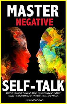 Negative Self Talk: Remove Negative Thinking, People, Emotions and Energy. Declutter your Mind of; Hatred, Stress,: Overcome self-Judgment, Doubt, Feelings of Distress and Take Control of Your Life
