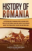 History of Romania: A Captivating Guide to Romanian History, Including Events Such as the First Roman-Dacian War, Raids of Vlad III Dracula against the Ottoman Empire, the Great War, and World War 2