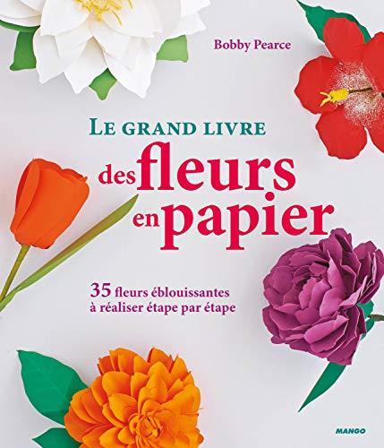 Le grand livre des fleurs en papier : 35 fleurs éblouissantes à réaliser étape par étape