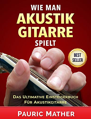Wie Man Akustik Gitarre Spielt: Das ultimative Einsteigerbuch für Akustikgitarre