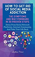 How To Get Rid Of Social Media Addiction: The Symptoms And Way Forward In 30 Proven Steps: Detox From Social Network Platforms, Internet Community, And Take Your Life Back (Addictions)