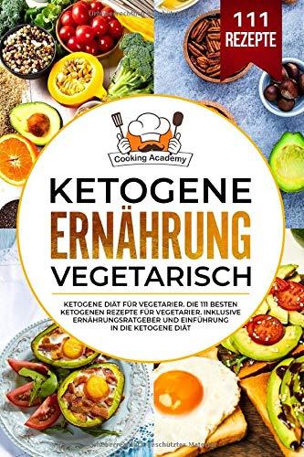 Ketogene Ernährung Vegetarisch: Ketogene Diät für Vegetarier. Die 111 besten ketogenen Rezepte für Vegetarier. Inklusive Ernährungsratgeber und Einführung in die ketogene Diät.