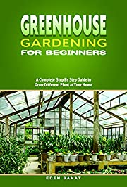 Greenhouse Gardening for Beginners: A complete STEP BY STEP guide to GROW DIFFERENT PLANT at your home
