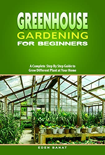 Greenhouse Gardening for Beginners: A complete STEP BY STEP guide to GROW DIFFERENT PLANT at your home by [EDEN Banat]