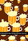 A Homebrew Beer Recipe & Review Journal: Record And Rate Your Homemade Brews