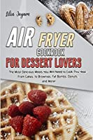Air Fryer Cookbook for Dessert Lovers: The Most Delicious Meals You Will Need to Cook This Year: From Cakes, to Brownies, Fat Bombs, Donuts... and More!