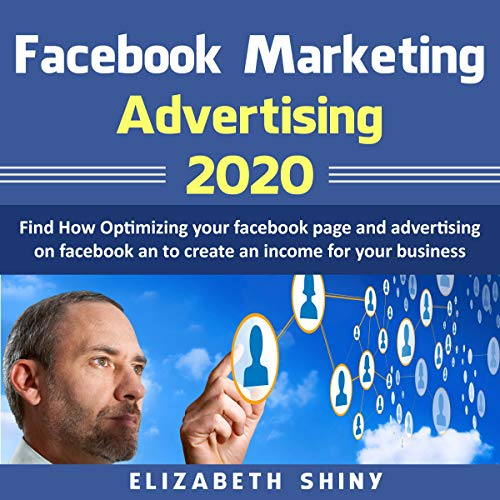 Facebook Marketing Advertising 2020: Find How Optimizing Your Facebook Page and Advertising on Facebook to Create an Income for Your Business cover art
