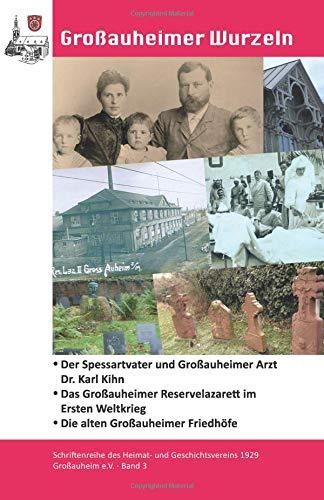 Der Spessartvater und Großauheimer Arzt Dr. Karl Kihn: Das Großauheimer Reservelazarett im Ersten Weltkrieg - Die alten Großauheimer Friedhöfe (Großauheimer Wurzeln, Band 3)