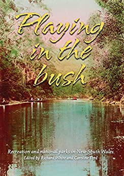 Playing in the Bush: Recreation and National Parks in New South Wales by [Richard White, Caroline Ford]
