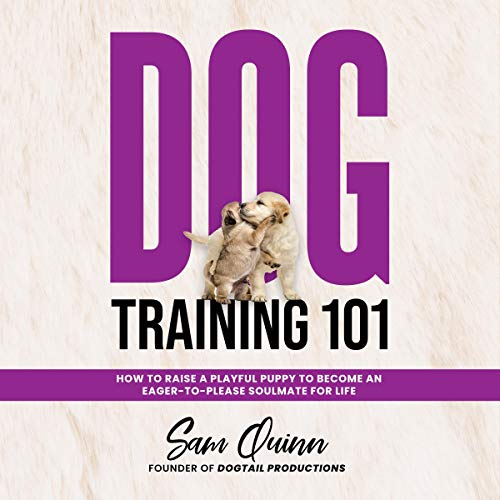 Dog Training 101: How to Raise a Playful Puppy to Become an Eager-to-Please Soulmate for Life