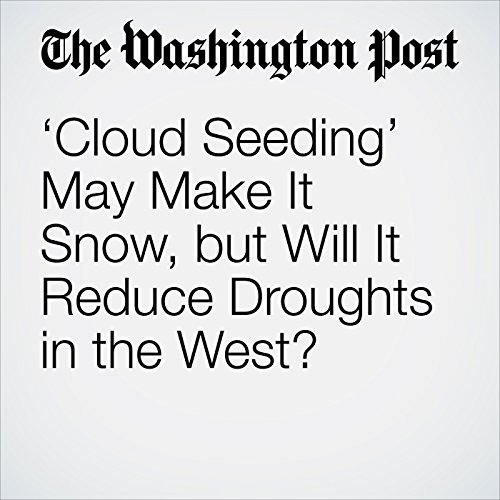 'Cloud Seeding' May Make It Snow, but Will It Reduce Droughts in the West? copertina