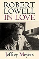 Robert Lowell in Love: How Mania, Marriage, Affairs, and Love Itself Shaped One of America's Greatest Poets