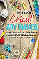 Cricut Art Maker: Complete Beginner's Guide to Working With Cricut Machine and Cricut Space Design With Step-by-Step Instructions for Dozens of Awesome DIY Projects