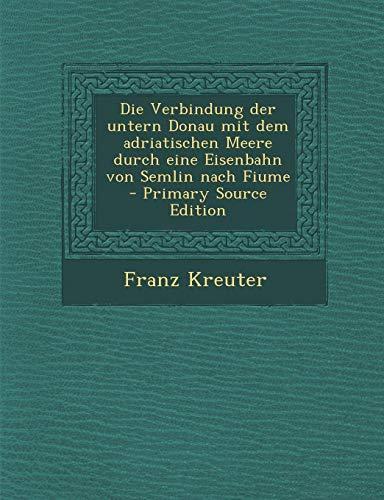 Die Verbindung Der Untern Donau Mit Dem Adriatischen Meere Durch Eine Eisenbahn Von Semlin Nach Fiume - Primary Source Edition