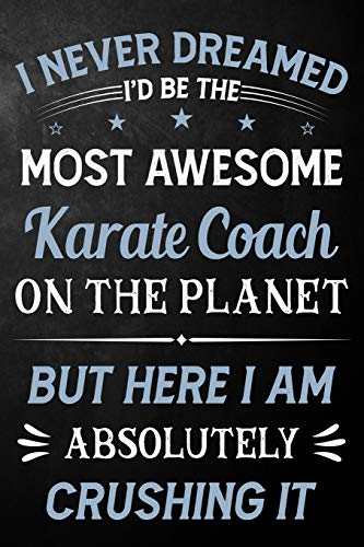 I Never Dreamed I'd Be The Most Awesome Karate Coach On The Planet But Here I Am Absolutely Crushing It: Karate Coach Journal / Notebook / Logbook / ... ( 6 x 9 - 110 Pages Blank Lined Paperback )