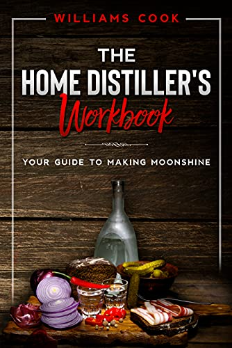 The Home Distiller's Workbook : Your guide to making Moonshine (English Edition)