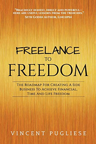 Freelance to Freedom: The Roadmap for Creating a Side Business to Achieve Financial, Time and Life Freedom