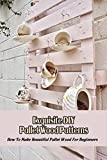 Exquisite DIY Pallet Wood Patterns: How To Make Beautiful Pallet Wood For Beginners: Wood Craft Ideas (English Edition)