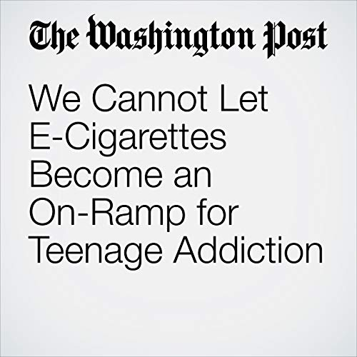 We Cannot Let E-Cigarettes Become an On-Ramp for Teenage Addiction copertina