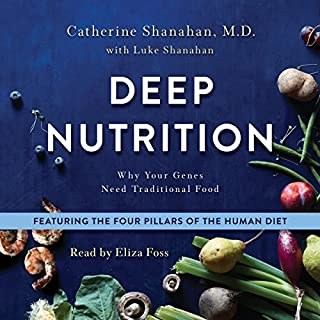 Deep Nutrition     Why Your Genes Need Traditional Food              By:                                                                                                                                 Catherine Shanahan MD,                                                                                        Luke Shanahan                               Narrated by:                                                                                                                                 Eliza Foss                      Length: 19 hrs and 42 mins     13 ratings     Overall 4.8