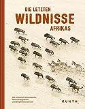 Die letzten Wildnisse Afrikas: Die schönsten Nationalparks, Naturschutzgebiete und Biosphärenreserbate (KUNTH Bildbände/Illustrierte Bücher)