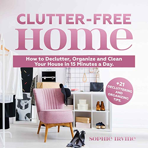 Clutter-Free Home: How to Declutter, Organize and Clean Your House in 15 Minutes a Day Audiobook By Sophie Irvine cover art