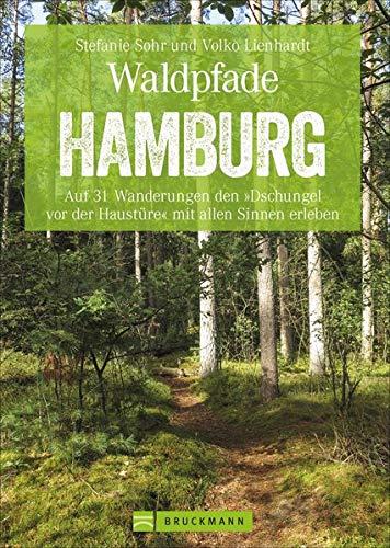 Waldpfade Hamburg: Auf 31 Wanderungen den »Dschungel vor der Haustüre« mit allen Sinnen erleben (Erlebnis Wandern)