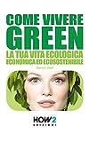 COME VIVERE GREEN : La tua Vita Ecologica, Economica ed Ecosostenibile (HOW2 Edizioni Vol. 19) (Italian Edition)