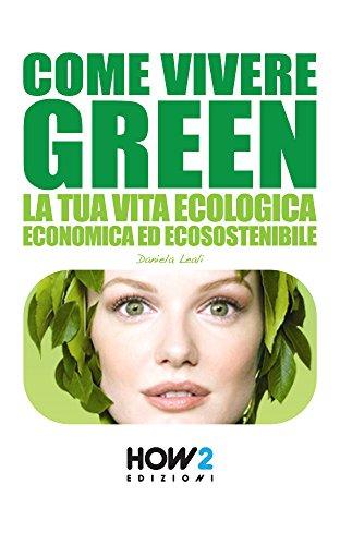COME VIVERE GREEN : La tua Vita Ecologica, Economica ed Ecosostenibile (HOW2 Edizioni Vol. 19)