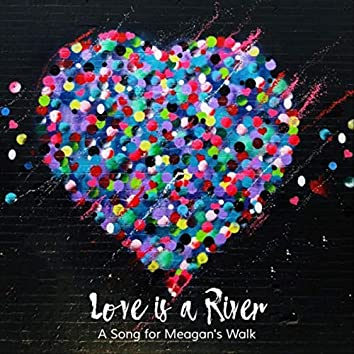 Love Is a River (A Song for Meagan's Walk) [feat. Kim Stockwood]
