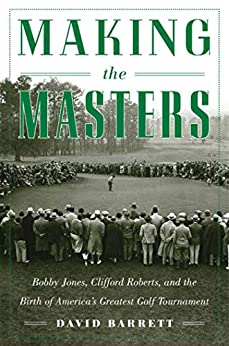 Making the Masters: Bobby Jones and the Birth of America's Greatest Golf Tournament by [David Barrett]
