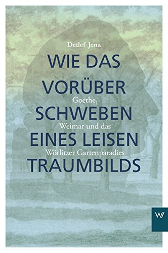 Wie das Vorüberschweben eines leisen Traumbilds: Goethe, Weimar und Wörlitzer Gartenparadies