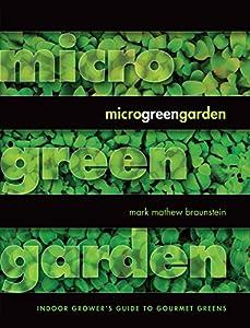 Microgreen Garden: Indoor Grower's Guide to Gourmet Greens: An Indoor Grower's Guide to Gourmet Greens