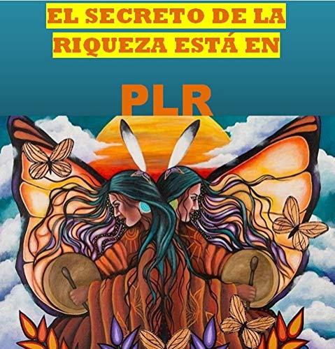 EL SECRETO DE LA RIQUEZA ESTÁ EN PLR (Spanish Edition)