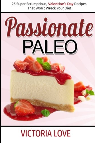 Passionate Paleo: Valentines Day Perfect Paleo Recipes For Romance and Beyond: Volume 1