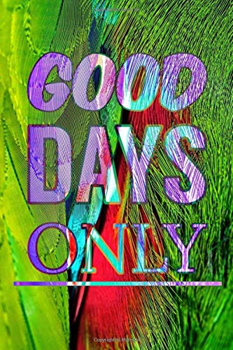 Good Days Only: Motivational Notebook, Journal, Uplifting Notebook, Great Notebook, Modern Notebook - A Classic Ruled/Lined Notebook (110 Pages, Line, 6 x 9)