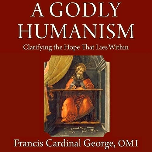 A Godly Humanism: Clarifying the Hope That Lies Within Audiobook By Cardinal Francis George OMI, Cardinal George OMI cover art