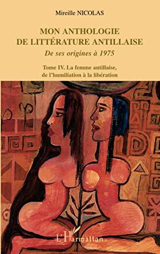 Mon anthologie de littérature antillaise: Tome 4 - La femme antillaise, de l'humiliation à la libération De ses origines à 1975