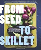 From Seed to Skillet: A Guide to Growing, Tending, Harvesting, and Cooking Up Fresh, Healthy Food to Share with People...