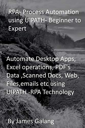 RPA- Process Automation using UIPATH- Beginner to Expert: Automate Desktop Apps, Excel operations, PDF's Data ,Scanned Docs, Web, Files,emails etc using UIPATH -RPA Technology (English Edition)