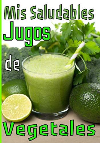 Mis saludables jugos de vegetales: Preserva o recupera tu estado físico y mental con tus recetas de zumo verde / fruta. Escríbelas y guárdalas para un seguimiento serio y duradero