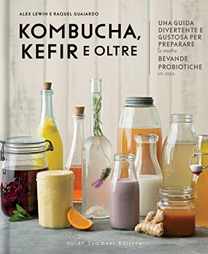 Kombucha, kefir e oltre. Una guida divertente e gustosa per preparare le vostre bevande probiotiche in casa