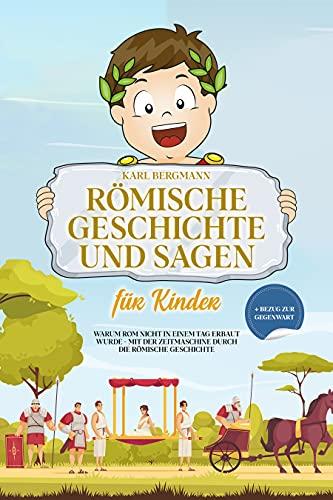 Römische Geschichte und Sagen für Kinder: Warum Rom nicht in einem Tag erbaut wurde - mit der Zeitmaschine durch die römische Geschichte + Bezug zur Gegenwart