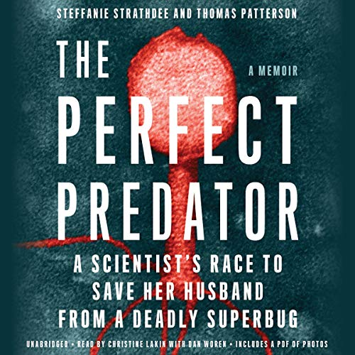 The Perfect Predator     A Scientist's Race to Save Her Husband from a Deadly Superbug: A Memoir              Written by:                                                                                                                                 Steffanie Strathdee,                                                                                        Thomas Patterson,                                                                                        Teresa Barker - contributor                               Narrated by:                                                                                                                                 Christine Lakin,                                                                                        Dan Woren                      Length: 11 hrs and 31 mins     6 ratings     Overall 4.8